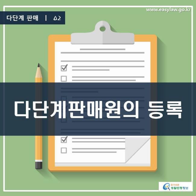 다단계 판매 | 02 다단계판매원의 등록 www.easylaw.go.kr 찾기 쉬운 생활법령정보 로고